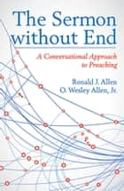 The Sermon without End - A Conversational Approach to Preaching ebook by Ronald J. Allen, O. Wesley Allen, Jr.