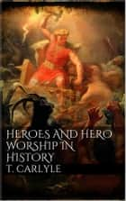 Heroes and Hero-Worship in History ebook by Thomas Carlyle