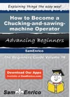 How to Become a Chucking-and-sawing-machine Operator - How to Become a Chucking-and-sawing-machine Operator ebook by Ava Tom