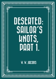 Deserted: Sailor's Knots, Part 1. ebook by W. W. Jacobs