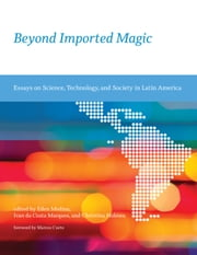 Beyond Imported Magic - Essays on Science, Technology, and Society in Latin America ebook by Eden Medina,Ivan da Costa Marques,Christina Holmes,Marcos Cueto