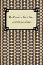 The Complete Fairy Tales ebook by George MacDonald