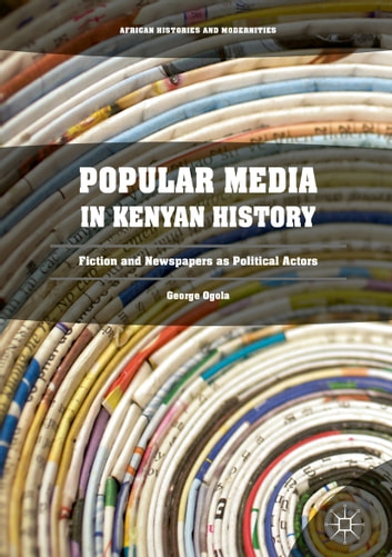 Popular Media in Kenyan History - Fiction and Newspapers as Political Actors eBook by George Ogola