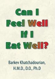 Can I Feel Well If I Eat Well? ebook by Barkev Khatchadourian H.M.D., D.O, PhD