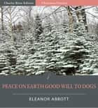 Peace on Earth, Good-Will to Dogs (Illustrated Edition) ebook by Eleanor Hallowell Abbott