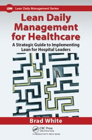 Lean Daily Management for Healthcare - A Strategic Guide to Implementing Lean for Hospital Leaders ebook by Brad White