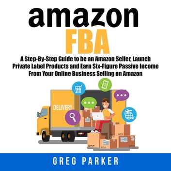 Amazon Fba A Step By Step Guide To Be An Amazon Seller Launch Private Label Products And Earn Six Figure P Ive Income From Your Online Business Selling