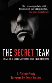 The Secret Team - The CIA and Its Allies in Control of the United States and the World ebook by L. Fletcher Prouty