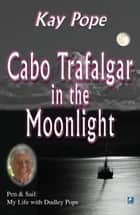 Cabo Trafalgar in the Moonlight: Pen & Sail: My Life with Dudley Pope ebook by Kay Pope