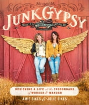 Junk Gypsy - Designing a Life at the Crossroads of Wander & Wonder ebook by Jolie Sikes,Amie Sikes