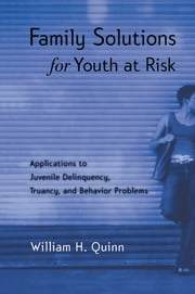 Family Solutions for Youth at Risk - Applications to Juvenile Delinquency, Truancy, and Behavior Problems ebook by William H. Quinn