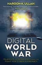 Digital World War - Islamists, Extremists, and the Fight for Cyber Supremacy ebook by Haroon Ullah