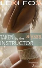 Taken by the Instructor: Alyssa - Innocence Undone Erotica ebook by Lexi Fox
