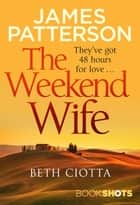 The Weekend Wife - BookShots ebook by Beth Ciotta, James Patterson
