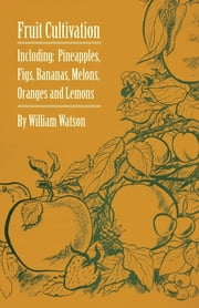 Fruit Cultivation - Including: Figs, Pineapples, Bananas, Melons, Oranges and Lemons ebook by William Watson