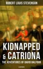 Kidnapped & Catriona: The Adventures of David Balfour (Illustrated) - Historical adventure novels by the prolific Scottish novelist, poet and travel writer, author of Treasure Island, The Strange Case of Dr. Jekyll and Mr. Hyde and A Child's Garden of Verses ebook by Robert Louis Stevenson