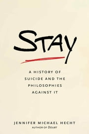 Stay - A History of Suicide and the Philosophies Against It ebook by Jennifer Michael Hecht