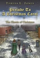 Prelude To A Christmas Carol - The Ghosts of Christmas ebook by Teresa L. Jones