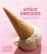 Spice Dreams - Flavored Ice Creams and Other Frozen Treats ebook by Sara Engram,Katie Luber,Kimberly Toqe,Nancy Meadows
