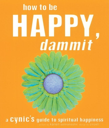 How to Be Happy, Dammit - A Cynic's Guide to Spiritual Happiness ebook by Karen Salmansohn