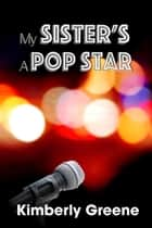 My Sister's a Pop Star ebook by Kimberly Greene