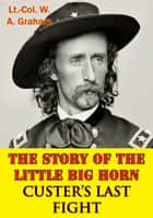 The Story Of The Little Big Horn — Custer's Last Fight ebook by Lt.-Col. W. A. Graham