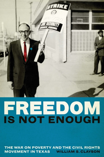 Freedom Is Not Enough - The War on Poverty and the Civil Rights Movement in Texas ebook by William S. Clayson