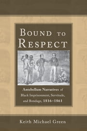 Bound to Respect - Antebellum Narratives of Black Imprisonment, Servitude, and Bondage, 1816–1861 ebook by Keith Michael Green