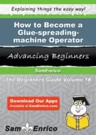 How to Become a Glue-spreading-machine Operator - How to Become a Glue-spreading-machine Operator ebook by Hilde Quintanilla
