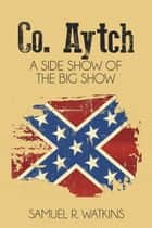 Co. Aytch - A Side Show of the Big Show eBook by Samuel R. Watkins