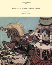 Fairy Tales of the Allied Nations - Illustrated by Edmund Dulac ebook by Anon.