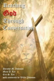 Reaching God Through Conversation ebook by Dorothy M Johnson,Mary J Lee,Eric S Lee