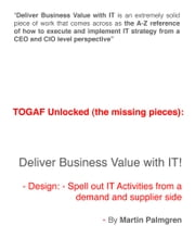 TOGAF Unlocked (The Missing Pieces): Deliver Business Value with IT! – Design: Spell Out IT Activities From a Demand and Supplier Side ebook by Martin Palmgren