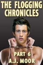 The Flogging Chronicles - Part 6 ebook by A.J. Moor