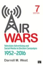Air Wars - Television Advertising and Social Media in Election Campaigns, 1952-2016 ebook by Darrell M. West