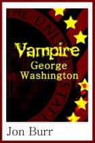 Vampire George Washington ebook by Jon Burr