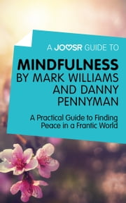 A Joosr Guide to… Mindfulness by Mark Williams and Danny Penman: A Practical Guide to Finding Peace in a Frantic World ebook by Joosr
