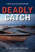 Deadly Catch - A Mac McClellan Mystery ebook by E. Michael Helms