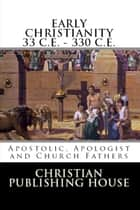 EARLY CHRISTIANITY 33 C. E. - 330 C.E. Apostolic, Apologist and Church Fathers ebook by Edward D. Andrews