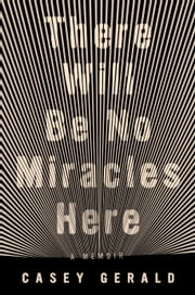 There Will Be No Miracles Here - A Memoir ebook by Casey Gerald