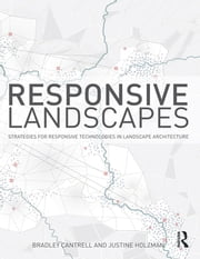 Responsive Landscapes - Strategies for Responsive Technologies in Landscape Architecture ebook by Bradley E Cantrell,Justine Holzman