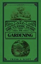 The Classic Guide to Gardening ebook by Frank J. Scott