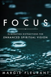 Focus - Eliminating Distractions for Enhanced Spiritual Vision ebook by Margie Fleurant