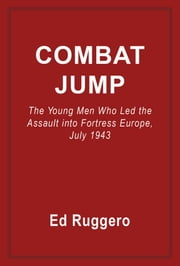 Combat Jump - The Young Men Who Led the Assult into Fortress Europe, July 1943 ebook by Ed Ruggero
