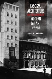 Fascism, Architecture, and the Claiming of Modern Milan, 1922-1943 ebook by Lucy M.  Maulsby