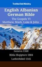 English Albanian German Bible - The Gospels VI - Matthew, Mark, Luke & John - Geneva 1560 - Bibla Shqiptare 1884 - Lutherbibel 1545 ebook by TruthBeTold Ministry, Joern Andre Halseth, William Whittingham