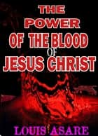The Power Of The Blood Of Jesus Christ ebook by Louis Asare