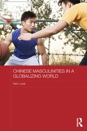 Chinese Masculinities in a Globalizing World ebook by Kam Louie