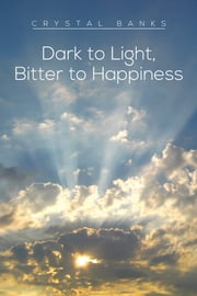 Dark to Light, Bitter to Happiness ebook by Crystal Banks