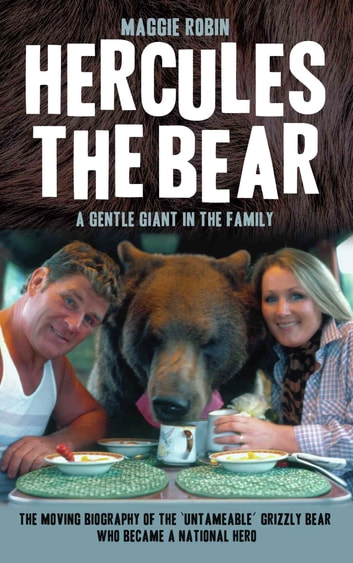 Hercules the Bear - A Gentle Giant in the Family - The moving biography of the 'untameable' grizzly bear who became a national hero ebook by Maggie Robin